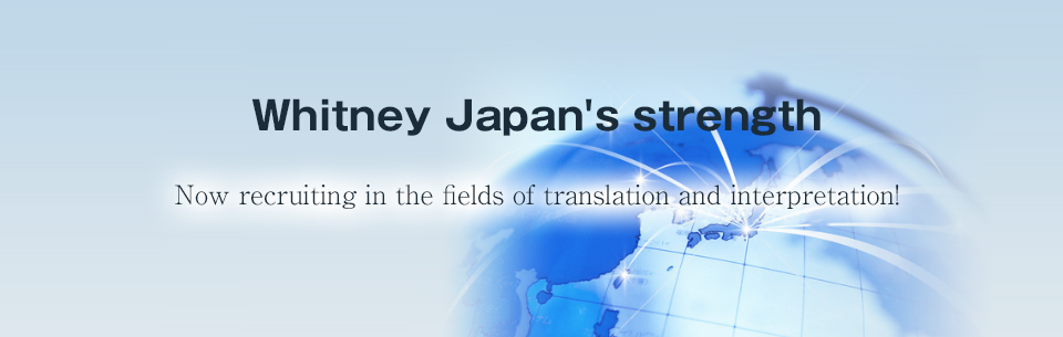 Now recruiting in the fields of translation,foreign language affairs and design technology!Whitney Japan can help you to find a job that meets your qualifications and needs.